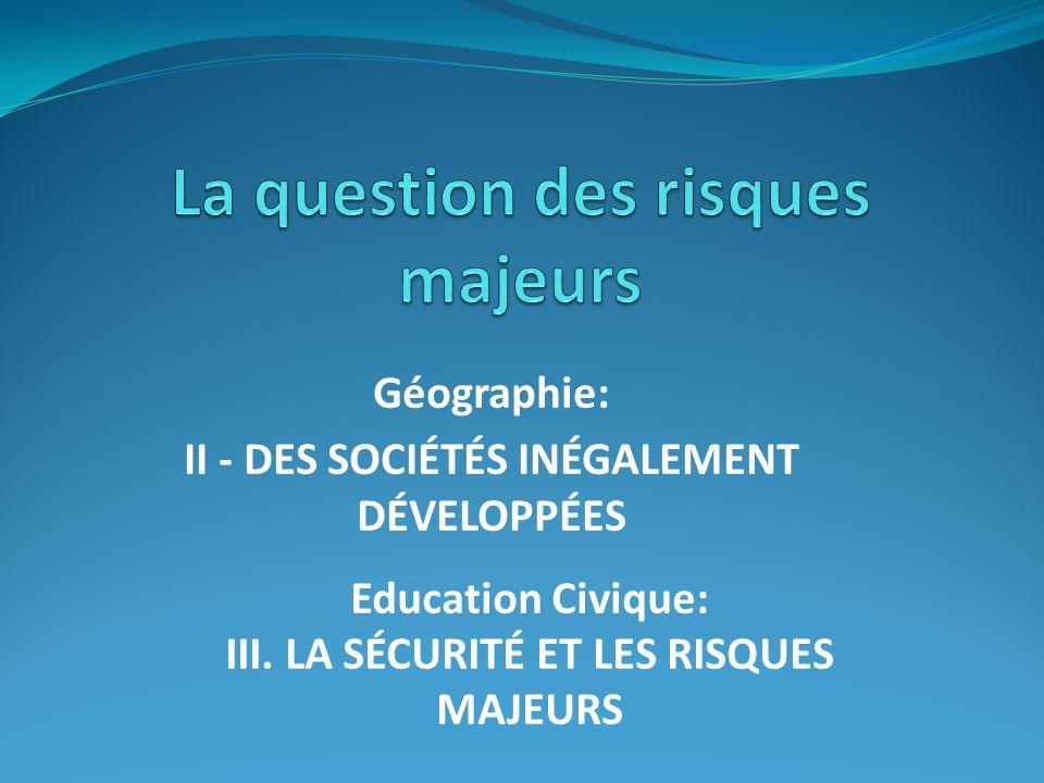 Géographie: II - DES SOCIÉTÉS INÉGALEMENT DÉVELOPPÉES Education Civique: III. LA SÉCURITÉ ET LES RISQUES MAJEURS