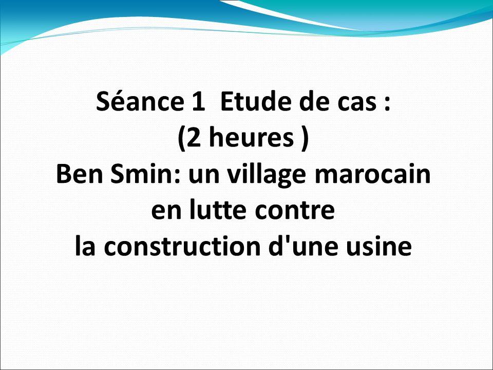 Séance 1 Etude de cas : (2 heures ) Ben Smin: un village marocain en lutte contre la construction d une usine
