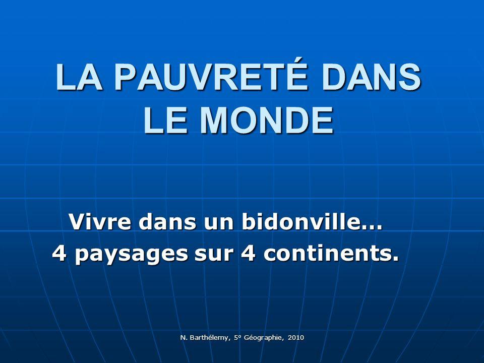 N. Barthélemy, 5° Géographie, 2010 LA PAUVRETÉ DANS LE MONDE Vivre dans un bidonville… 4 paysages sur 4 continents.