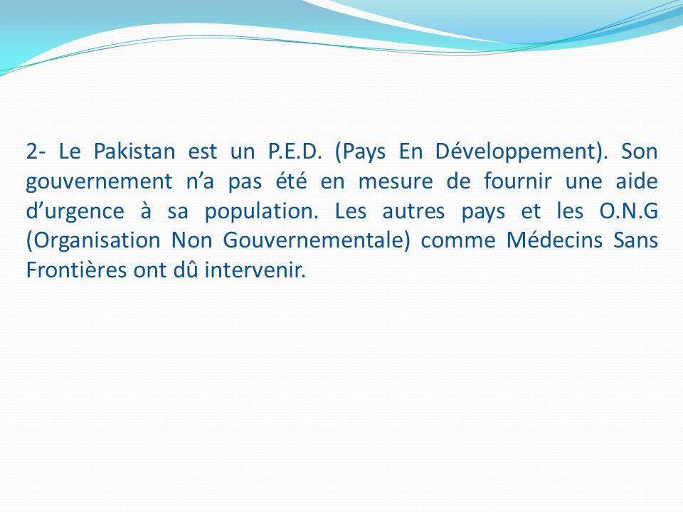2- Le Pakistan est un P.E.D. (Pays En Développement). Son gouvernement na pas été en mesure de fournir une aide durgence à sa population. Les autres p