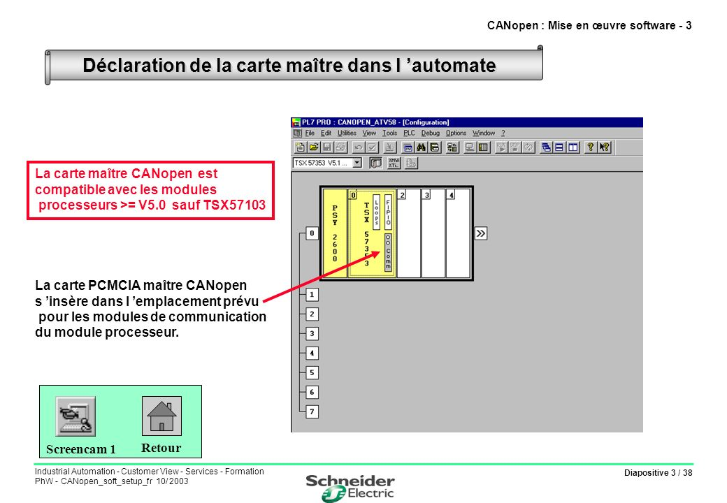 Diapositive 14 / 38 Industrial Automation - Customer View - Services - Formation PhW - CANopen_soft_setup_fr 10/ 2003 Paramétrage esclave avec PDOs prédéfinis en émission Cliquer sur le PDO prédéfini à activer 1 CANopen : Mise en œuvre software - 14 Sélectionner le mode de transmission du PDO (coté esclave) 3 Validation 5 Cliquer sur Add to configured PDOs 2 Sélectionner le mode de déclenchement du PDO (coté maître) 4