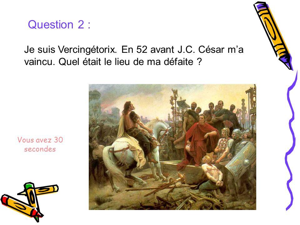 Question 2 : Je suis Vercingétorix. En 52 avant J.C. César ma vaincu. Quel était le lieu de ma défaite ? Vous avez 30 secondes