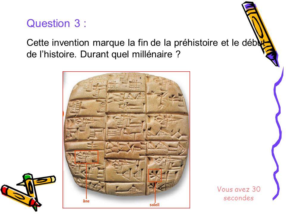 Question 3 : Cette invention marque la fin de la préhistoire et le début de lhistoire. Durant quel millénaire ? Vous avez 30 secondes