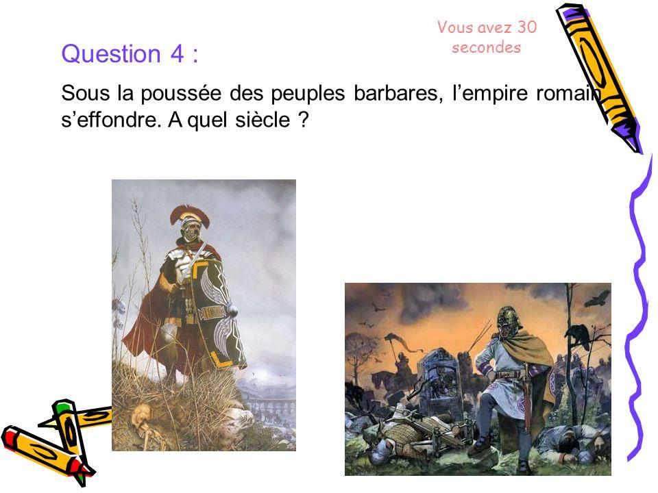 Question 4 : Sous la poussée des peuples barbares, lempire romain seffondre. A quel siècle ? Vous avez 30 secondes