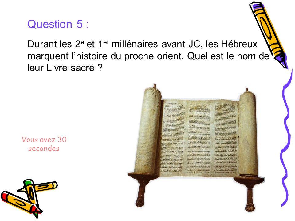 Question 5 : Durant les 2 e et 1 er millénaires avant JC, les Hébreux marquent lhistoire du proche orient. Quel est le nom de leur Livre sacré ? Vous