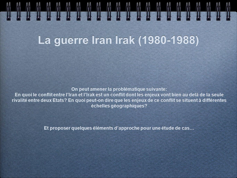 La guerre Iran Irak (1980-1988) On peut amener la problématique suivante: En quoi le conflit entre lIran et lIrak est un conflit dont les enjeux vont