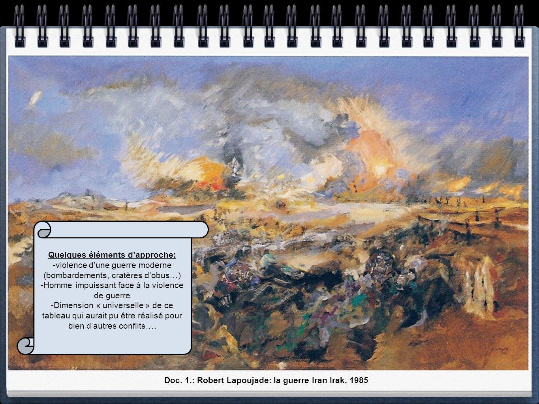 Doc. 1.: Robert Lapoujade: la guerre Iran Irak, 1985 Quelques éléments dapproche: -violence dune guerre moderne (bombardements, cratères dobus…) -Homm
