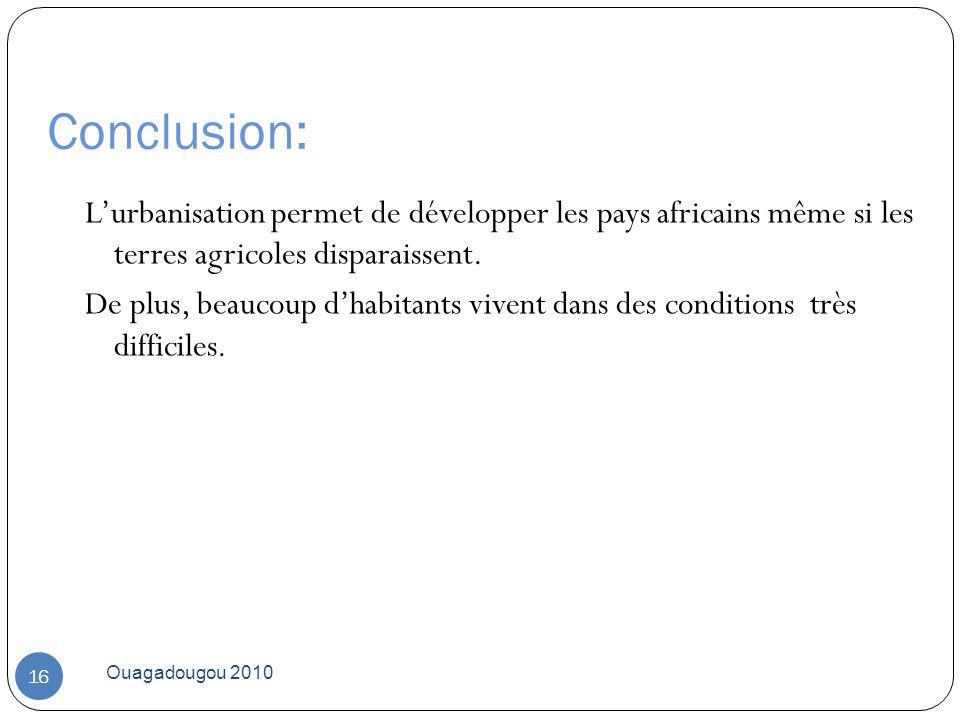 Conclusion: Ouagadougou 2010 16 Lurbanisation permet de développer les pays africains même si les terres agricoles disparaissent. De plus, beaucoup dh