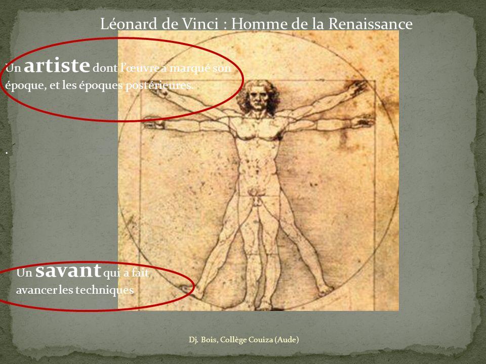Léonard de Vinci : Homme de la Renaissance Un artiste dont lœuvre a marqué son époque, et les époques postérieures.. Un savant qui a fait avancer les