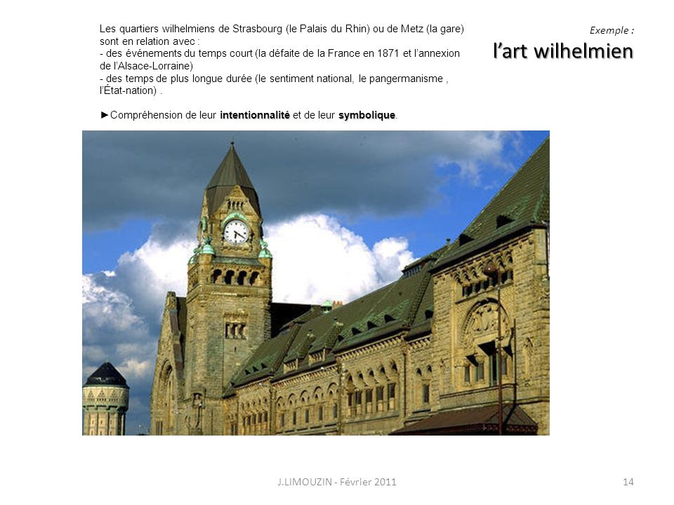 lart wilhelmien Exemple : lart wilhelmien J.LIMOUZIN - Février 201114 Les quartiers wilhelmiens de Strasbourg (le Palais du Rhin) ou de Metz (la gare)