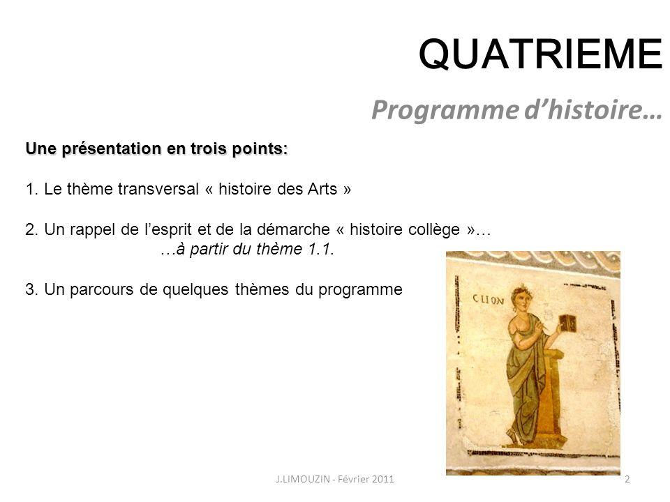 QUATRIEME Programme dhistoire… 2J.LIMOUZIN - Février 2011 Une présentation en trois points: 1. Le thème transversal « histoire des Arts » 2. Un rappel