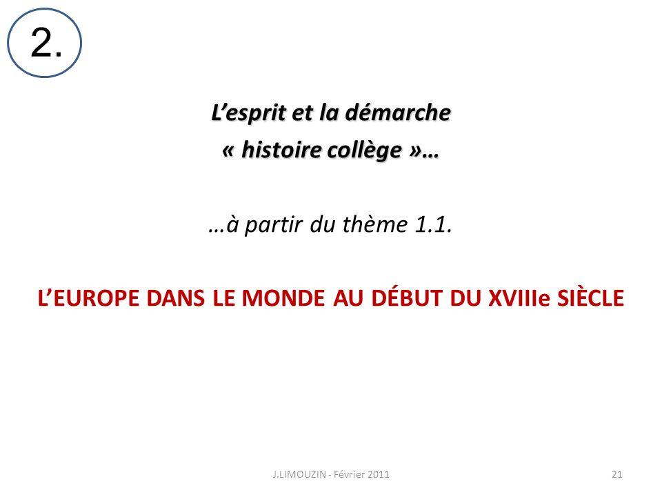 Lesprit et la démarche « histoire collège »… …à partir du thème 1.1. LEUROPE DANS LE MONDE AU DÉBUT DU XVIIIe SIÈCLE J.LIMOUZIN - Février 201121 2.