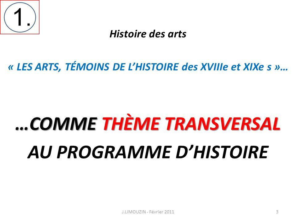 Histoire des arts « LES ARTS, TÉMOINS DE LHISTOIRE des XVIIIe et XIXe s »… …COMME THÈME TRANSVERSAL AU PROGRAMME DHISTOIRE J.LIMOUZIN - Février 20113