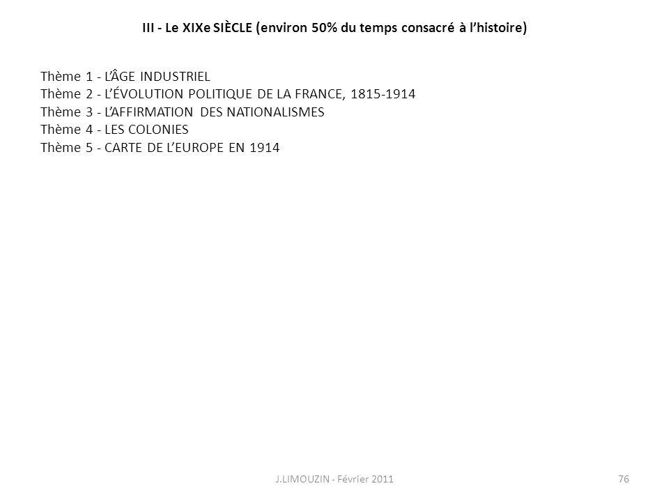 III - Le XIXe SIÈCLE (environ 50% du temps consacré à lhistoire) J.LIMOUZIN - Février 201176 Thème 1 - LÂGE INDUSTRIEL Thème 2 - LÉVOLUTION POLITIQUE