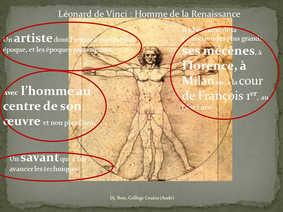 Léonard de Vinci : Homme de la Renaissance Un artiste dont lœuvre a marqué son époque, et les époques postérieures. Il a bénéficié de la protection de