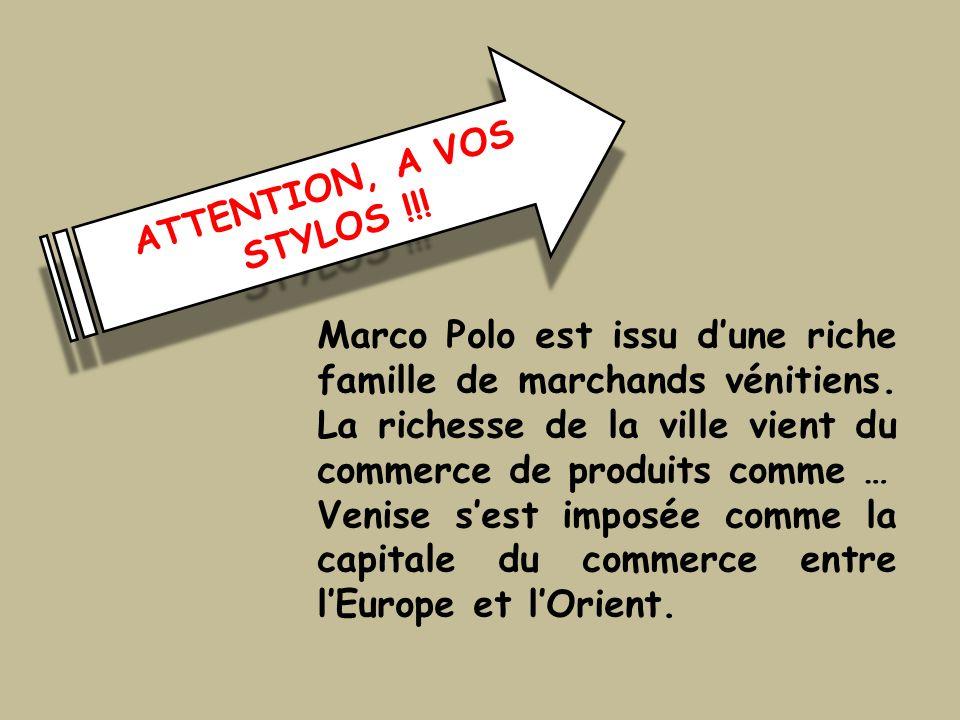 ATTENTION, A VOS STYLOS !!! Marco Polo est issu dune riche famille de marchands vénitiens. La richesse de la ville vient du commerce de produits comme