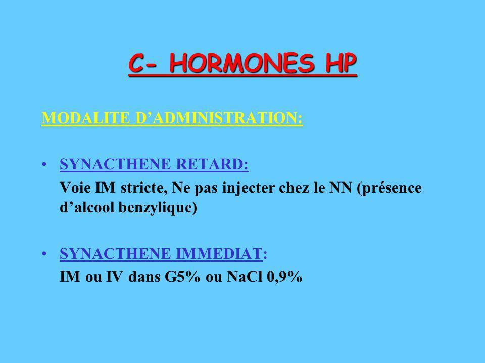 C- HORMONES HP MODALITE DADMINISTRATION: SYNACTHENE RETARD: Voie IM stricte, Ne pas injecter chez le NN (présence dalcool benzylique) SYNACTHENE IMMED