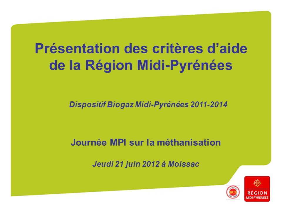 Présentation des critères daide de la Région Midi-Pyrénées Journée MPI sur la méthanisation Jeudi 21 juin 2012 à Moissac Dispositif Biogaz Midi-Pyréné