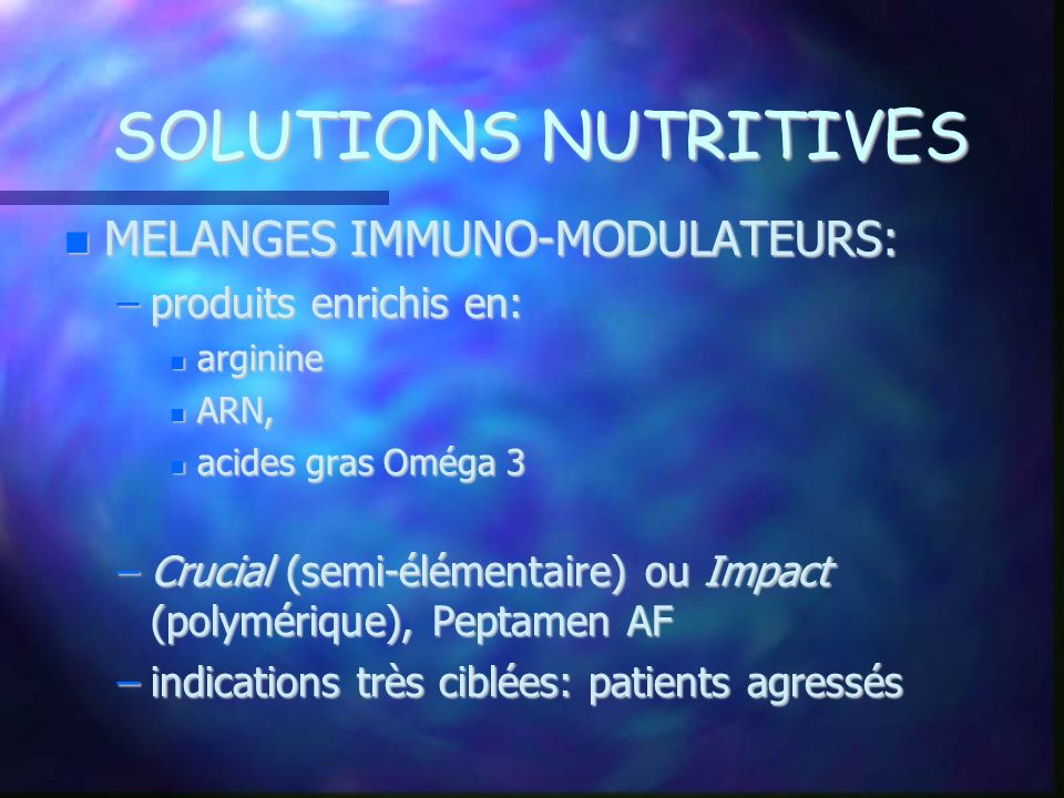 SOLUTIONS NUTRITIVES MELANGES IMMUNO-MODULATEURS: MELANGES IMMUNO-MODULATEURS: –produits enrichis en: arginine arginine ARN, ARN, acides gras Oméga 3