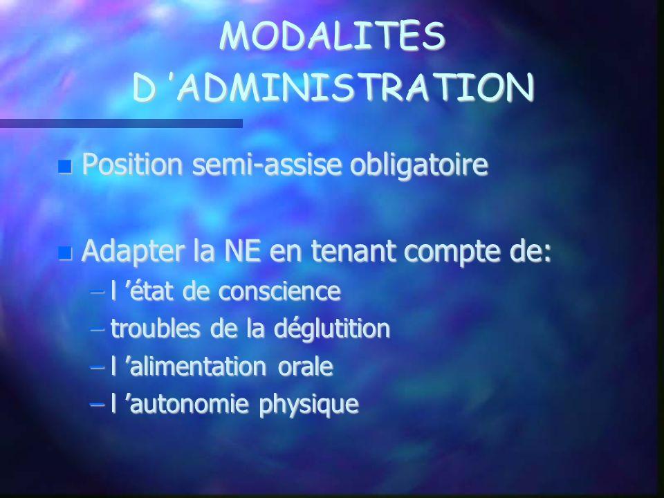 MODALITES D ADMINISTRATION Position semi-assise obligatoire Position semi-assise obligatoire Adapter la NE en tenant compte de: Adapter la NE en tenan