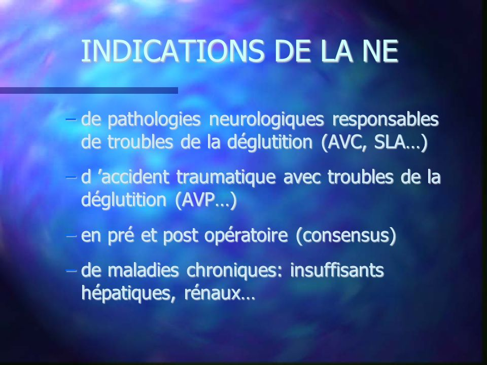 INDICATIONS DE LA NE –de pathologies neurologiques responsables de troubles de la déglutition (AVC, SLA…) –d accident traumatique avec troubles de la