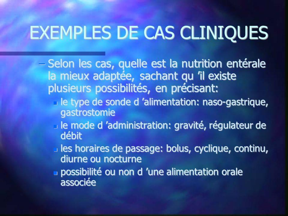 EXEMPLES DE CAS CLINIQUES –Selon les cas, quelle est la nutrition entérale la mieux adaptée, sachant qu il existe plusieurs possibilités, en précisant