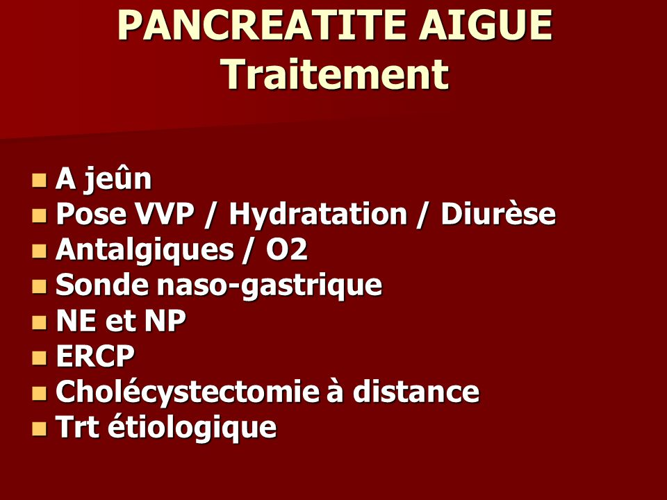PANCREATITE AIGUE Traitement A jeûn A jeûn Pose VVP / Hydratation / Diurèse Pose VVP / Hydratation / Diurèse Antalgiques / O2 Antalgiques / O2 Sonde n