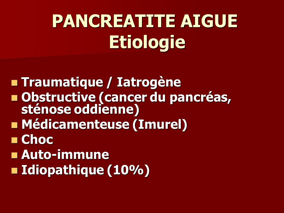 PANCREATITE AIGUE Etiologie Traumatique / Iatrogène Traumatique / Iatrogène Obstructive (cancer du pancréas, sténose oddienne) Obstructive (cancer du