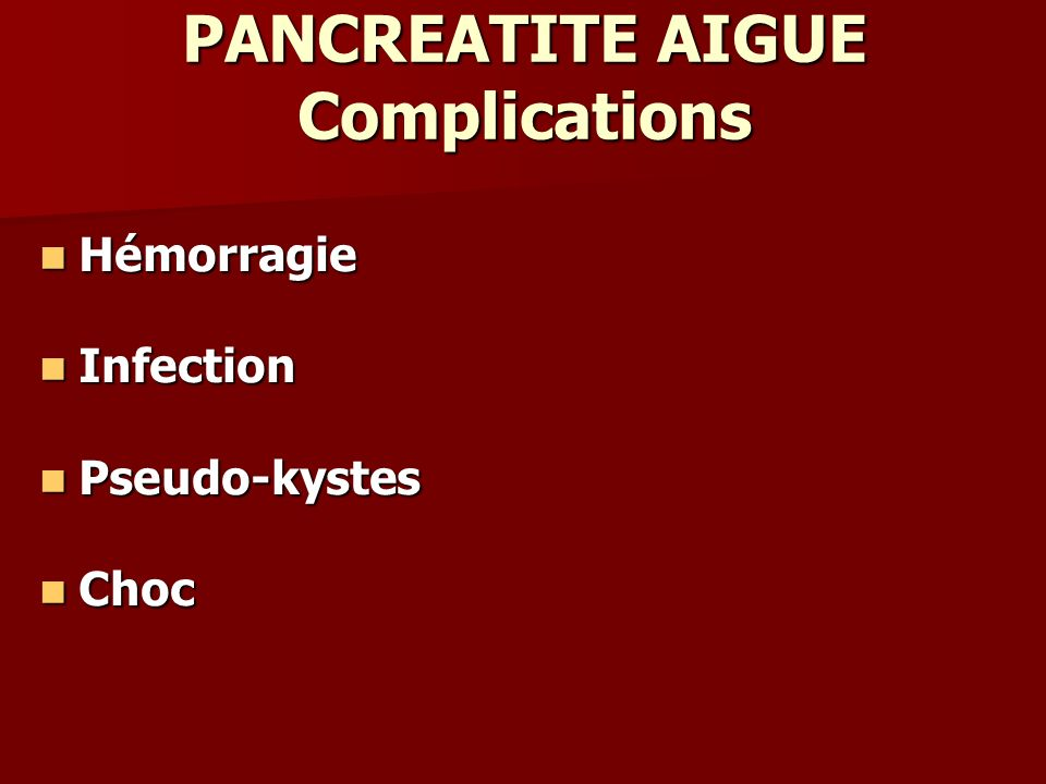 PANCREATITE AIGUE Complications Hémorragie Hémorragie Infection Infection Pseudo-kystes Pseudo-kystes Choc Choc
