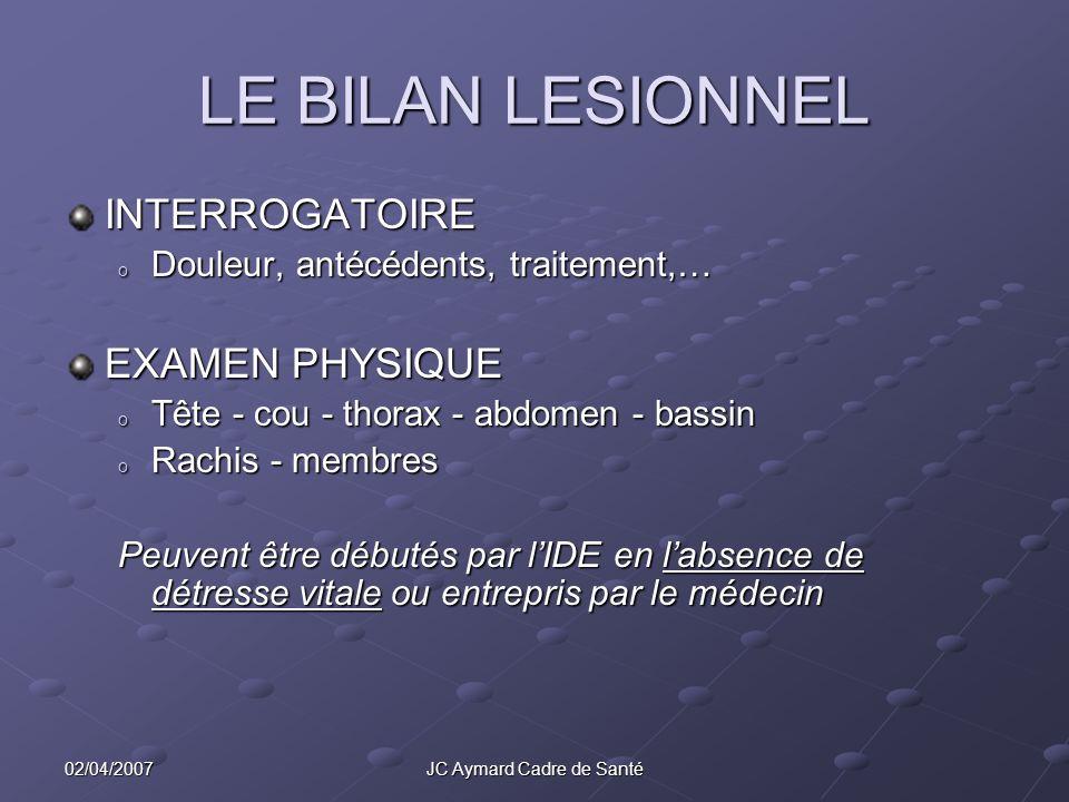 02/04/2007JC Aymard Cadre de Santé LE BILAN LESIONNEL INTERROGATOIRE o Douleur, antécédents, traitement,… EXAMEN PHYSIQUE o Tête - cou - thorax - abdo