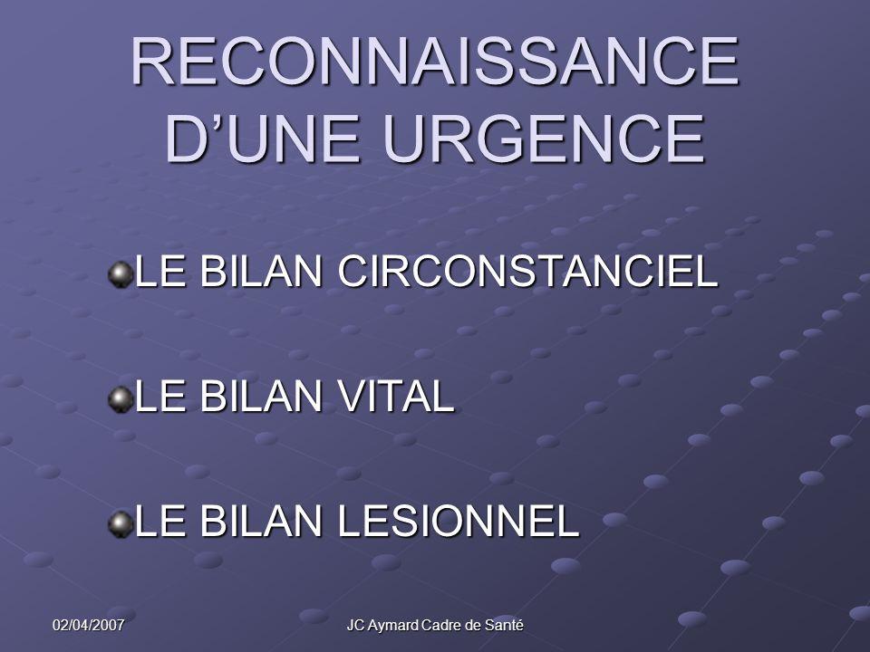 02/04/2007 JC Aymard Cadre de Santé RECONNAISSANCE DUNE URGENCE LE BILAN CIRCONSTANCIEL LE BILAN VITAL LE BILAN LESIONNEL