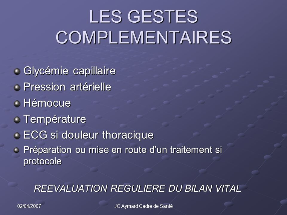 02/04/2007JC Aymard Cadre de Santé LES GESTES COMPLEMENTAIRES Glycémie capillaire Pression artérielle HémocueTempérature ECG si douleur thoracique Pré