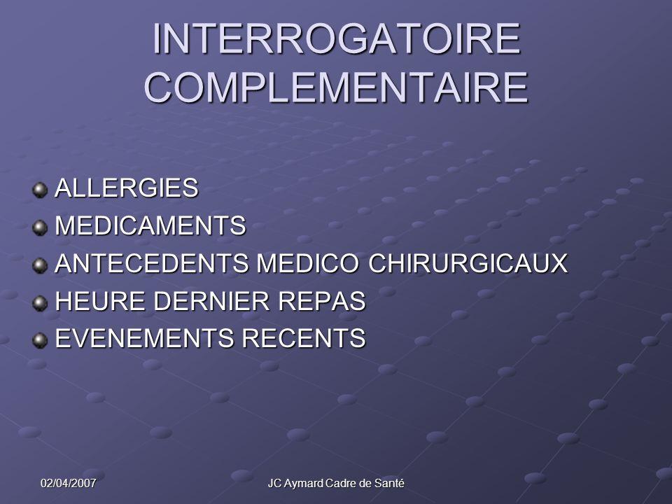 02/04/2007JC Aymard Cadre de Santé INTERROGATOIRE COMPLEMENTAIRE ALLERGIESMEDICAMENTS ANTECEDENTS MEDICO CHIRURGICAUX HEURE DERNIER REPAS EVENEMENTS R
