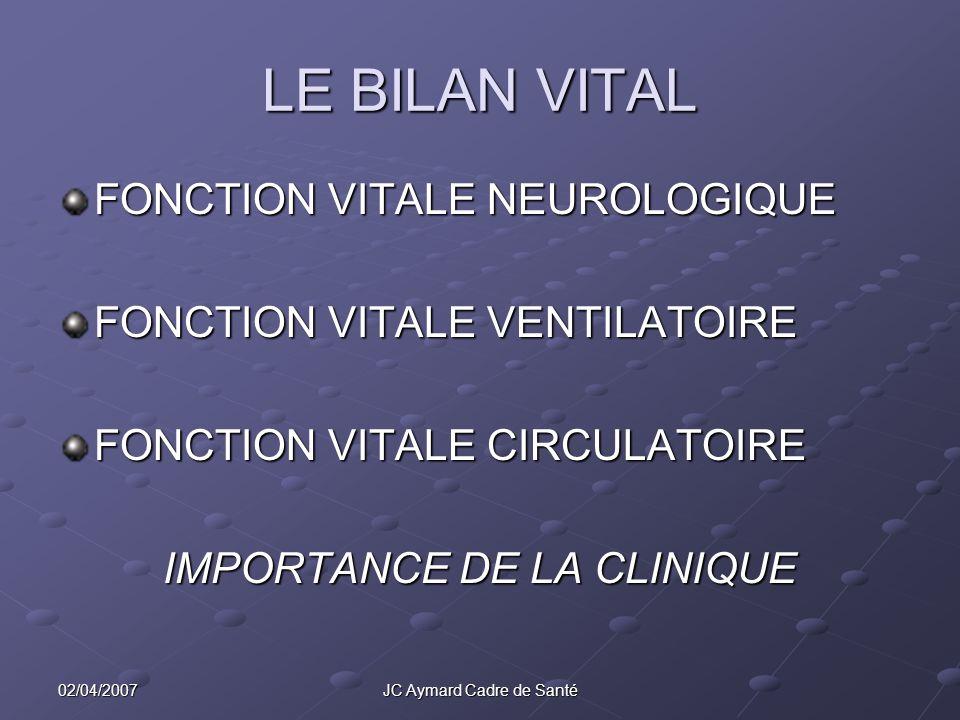 02/04/2007JC Aymard Cadre de Santé LE BILAN VITAL FONCTION VITALE NEUROLOGIQUE FONCTION VITALE VENTILATOIRE FONCTION VITALE CIRCULATOIRE IMPORTANCE DE
