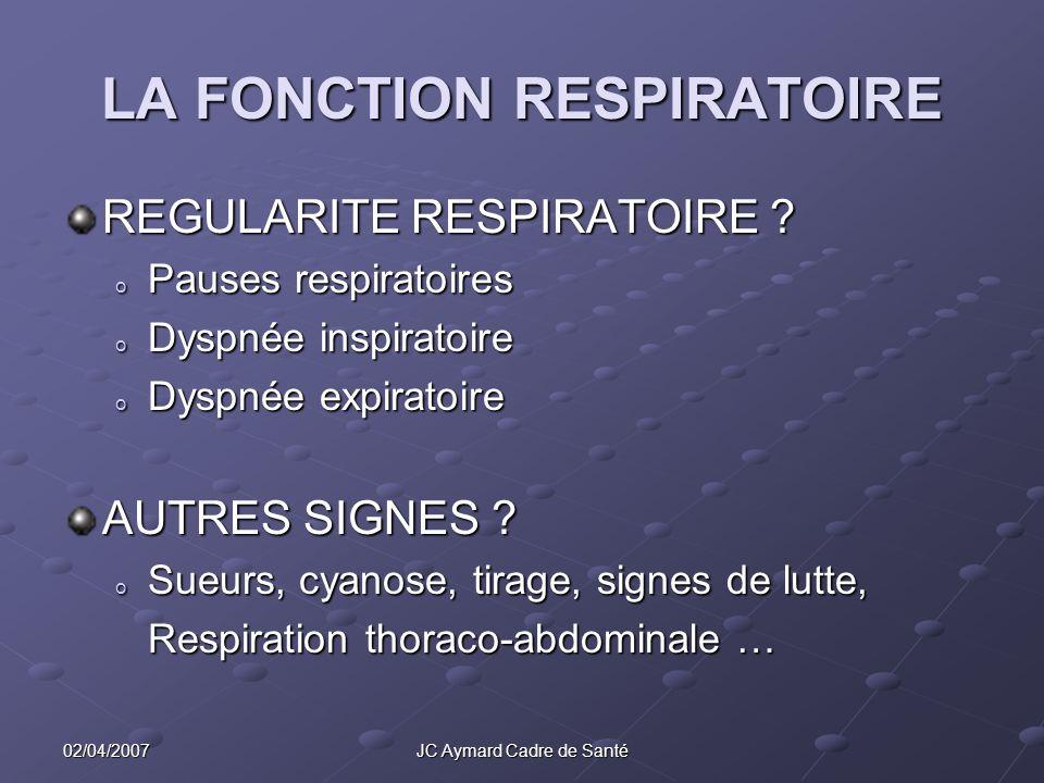 02/04/2007JC Aymard Cadre de Santé LA FONCTION RESPIRATOIRE REGULARITE RESPIRATOIRE ? o Pauses respiratoires o Dyspnée inspiratoire o Dyspnée expirato