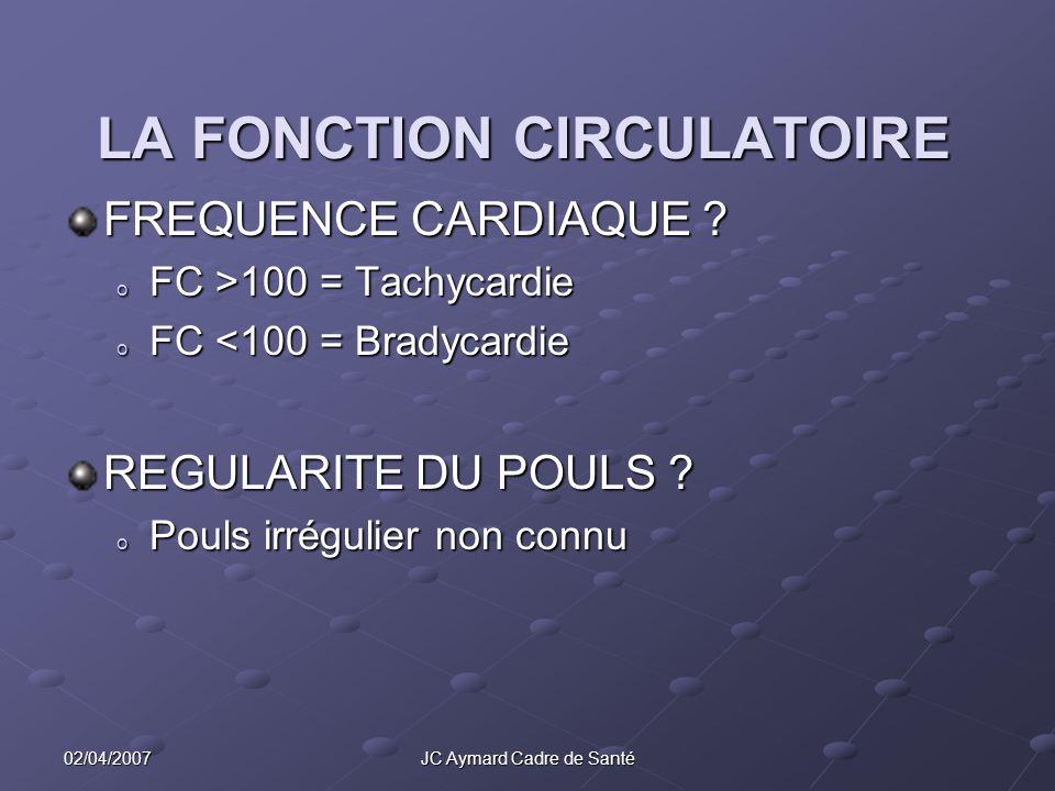 02/04/2007JC Aymard Cadre de Santé LA FONCTION CIRCULATOIRE FREQUENCE CARDIAQUE ? o FC >100 = Tachycardie o FC <100 = Bradycardie REGULARITE DU POULS