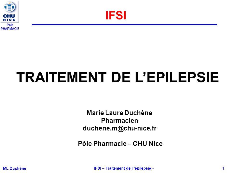 Pôle PHARMACIE ML Duchène IFSI – Traitement de l épilepsie - 1 TRAITEMENT DE LEPILEPSIE Marie Laure Duchène Pharmacien duchene.m@chu-nice.fr Pôle Phar