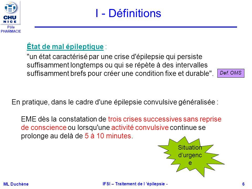 Pôle PHARMACIE ML Duchène IFSI – Traitement de l épilepsie - 7 Diagnostic Démarche clinique rigoureuse Electroencéphalogramme (EEG) IRM cérébrale si recherche dune étiologie éventuelle Confirmation par une neurologue compétent en épileptologie Noter les éventuels facteurs favorisants (manque de sommeil, alcool, stress) 3 étapes : Rattacher le trouble clinique à 1 mécanisme épileptogène => Importance de linterrogatoire des témoins Préciser le caractère focal ou généralisé de la crise Etablir le diagnostic syndromique : épilepsie généralisée ou partielle (répétition des crises) Point de départ de la décharge sur 1 région circonscrite du cortex Mise en jeu symétrique et synchrone des 2 hémisphères cérébraux