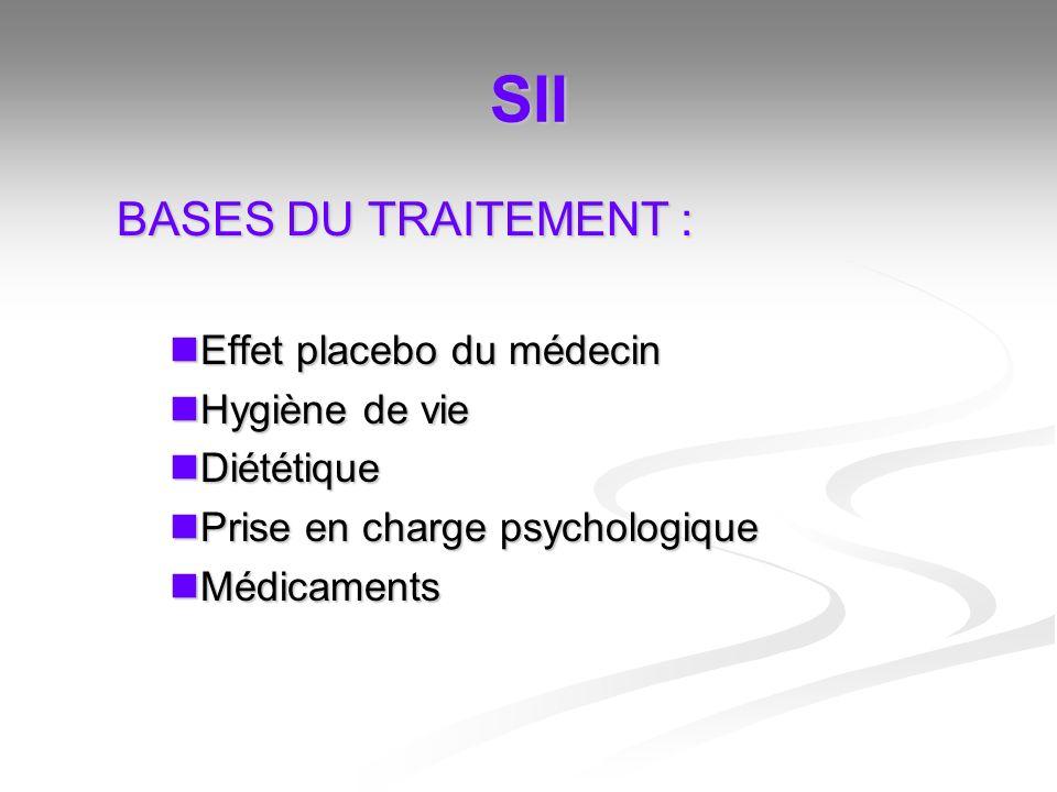 SII BASES DU TRAITEMENT : Effet placebo du médecin Effet placebo du médecin Hygiène de vie Hygiène de vie Diététique Diététique Prise en charge psycho