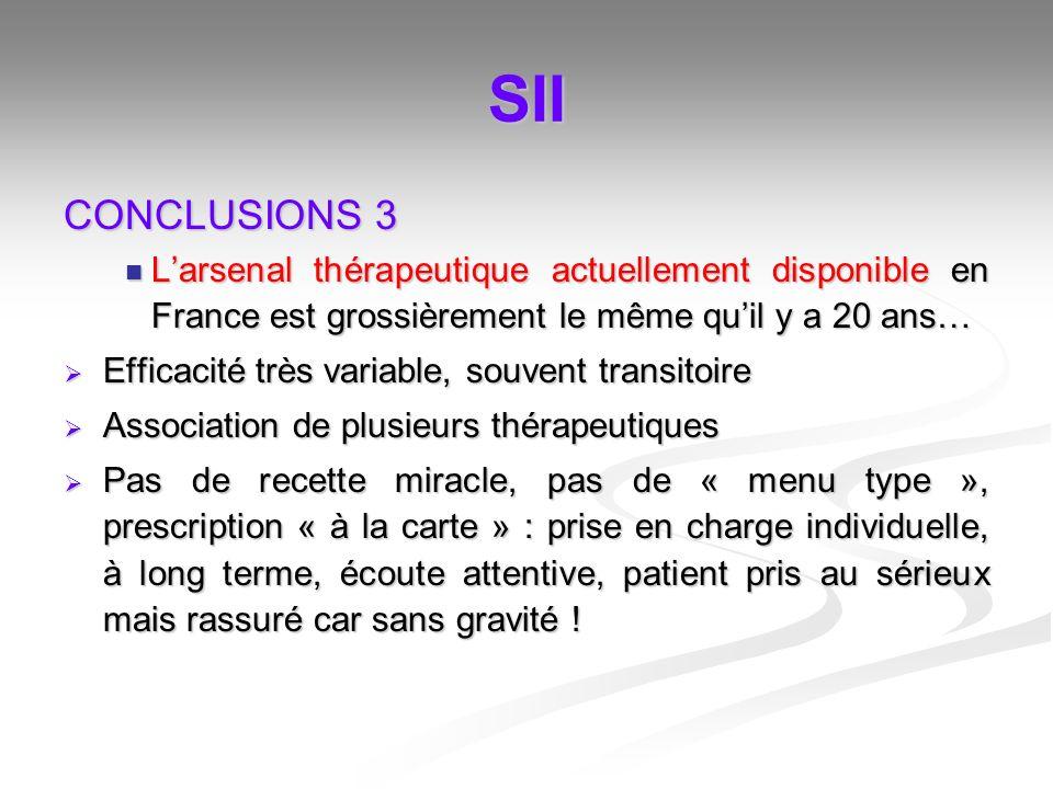 SII CONCLUSIONS 3 Larsenal thérapeutique actuellement disponible en France est grossièrement le même quil y a 20 ans… Larsenal thérapeutique actuellem