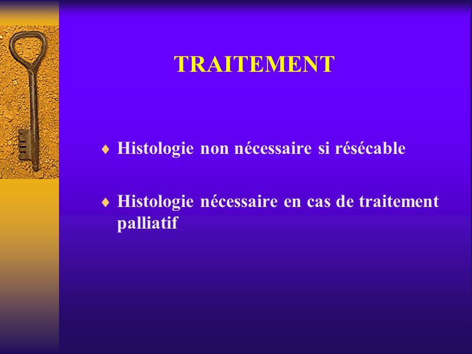 TRAITEMENT Histologie non nécessaire si résécable Histologie nécessaire en cas de traitement palliatif