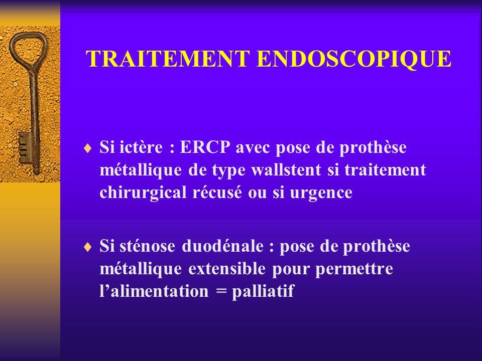 TRAITEMENT ENDOSCOPIQUE Si ictère : ERCP avec pose de prothèse métallique de type wallstent si traitement chirurgical récusé ou si urgence Si sténose