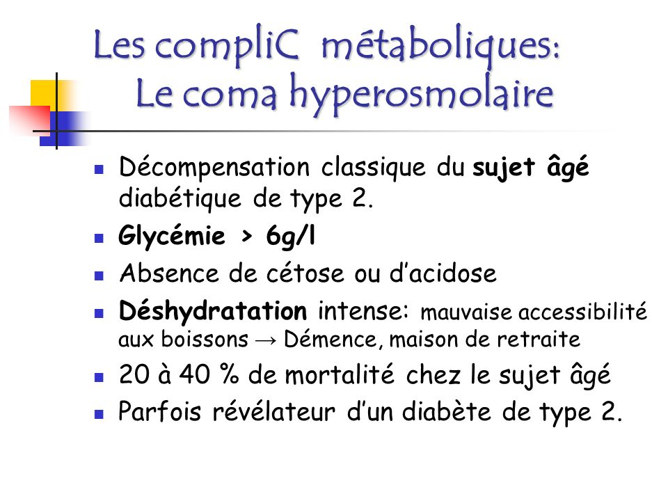 Les compliC métaboliques: Le coma hyperosmolaire BU: urines concentrées-glycosurie massive- cétone = 0 Hospitalisation Prévention des complications de décubitus Réhydratation lente Equilibrer le diabète Traiter une infection: urinaire, bronchique…