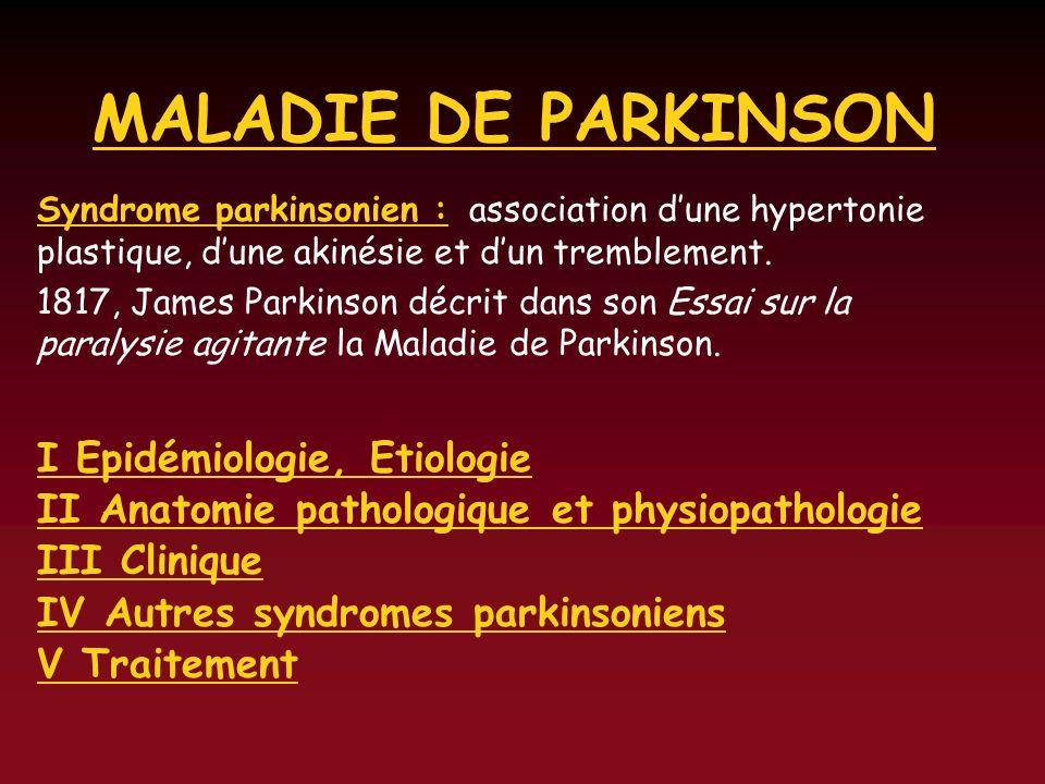 MALADIE DE PARKINSON Syndrome parkinsonien : association dune hypertonie plastique, dune akinésie et dun tremblement. 1817, James Parkinson décrit dan