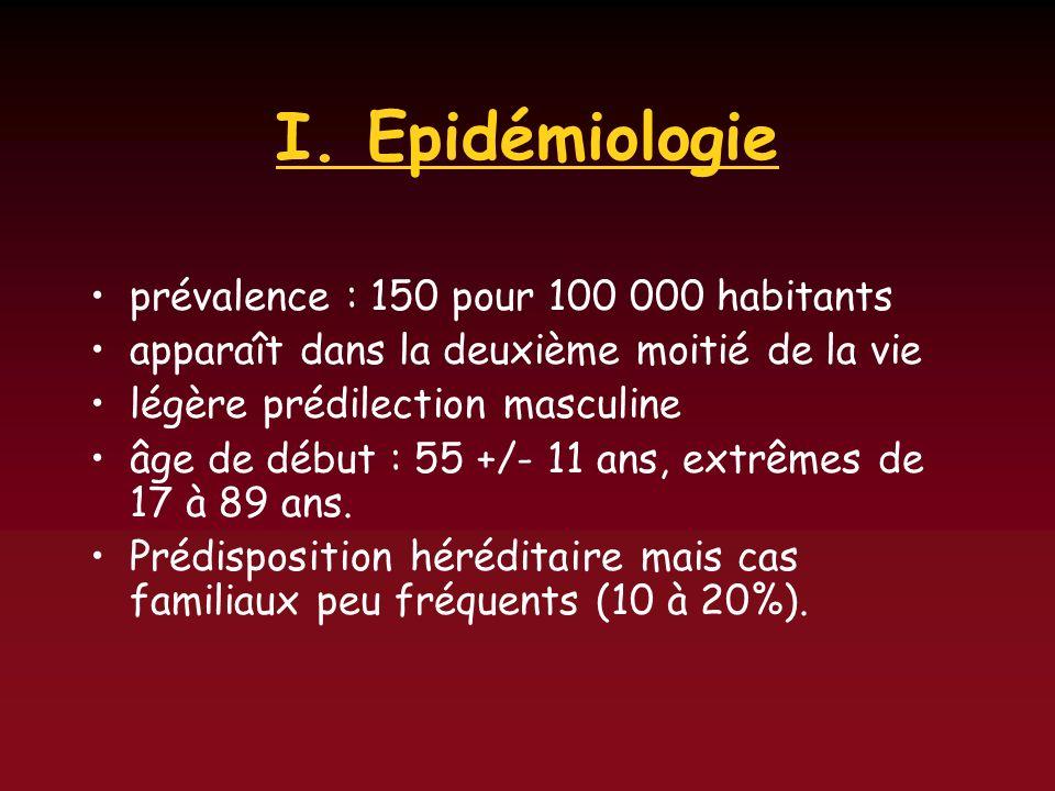 I. Epidémiologie prévalence : 150 pour 100 000 habitants apparaît dans la deuxième moitié de la vie légère prédilection masculine âge de début : 55 +/