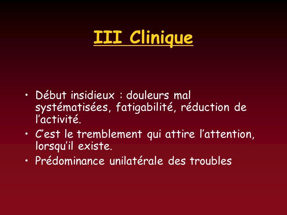 III Clinique Début insidieux : douleurs mal systématisées, fatigabilité, réduction de lactivité. Cest le tremblement qui attire lattention, lorsquil e
