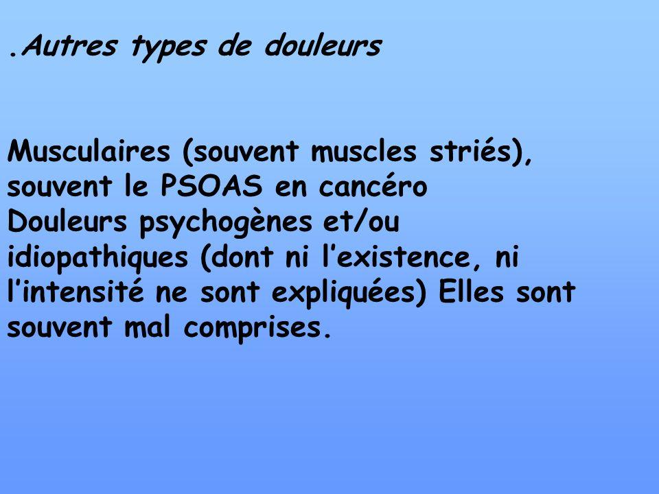 .Autres types de douleurs Musculaires (souvent muscles striés), souvent le PSOAS en cancéro Douleurs psychogènes et/ou idiopathiques (dont ni lexisten