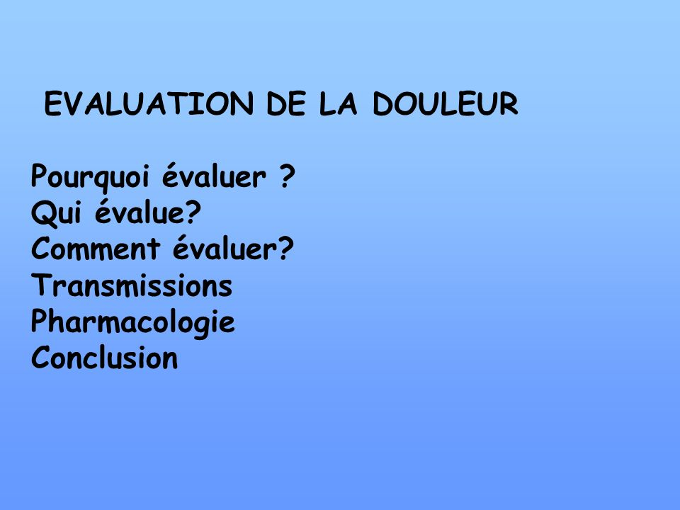 EVALUATION DE LA DOULEUR Pourquoi évaluer ? Qui évalue? Comment évaluer? Transmissions Pharmacologie Conclusion