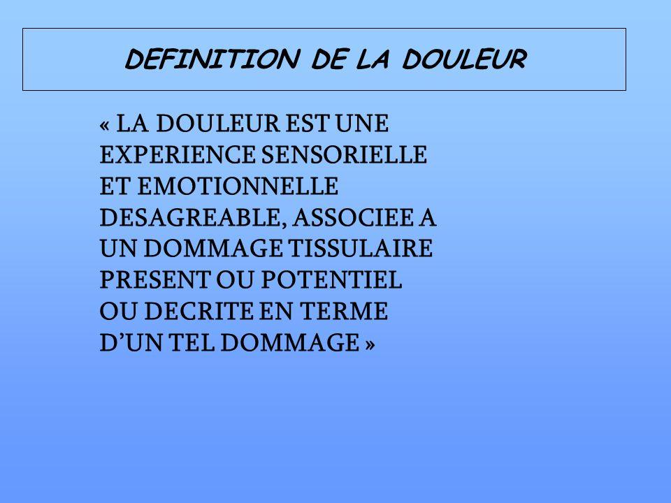 DEFINITION DE LA DOULEUR « LA DOULEUR EST UNE EXPERIENCE SENSORIELLE ET EMOTIONNELLE DESAGREABLE, ASSOCIEE A UN DOMMAGE TISSULAIRE PRESENT OU POTENTIE