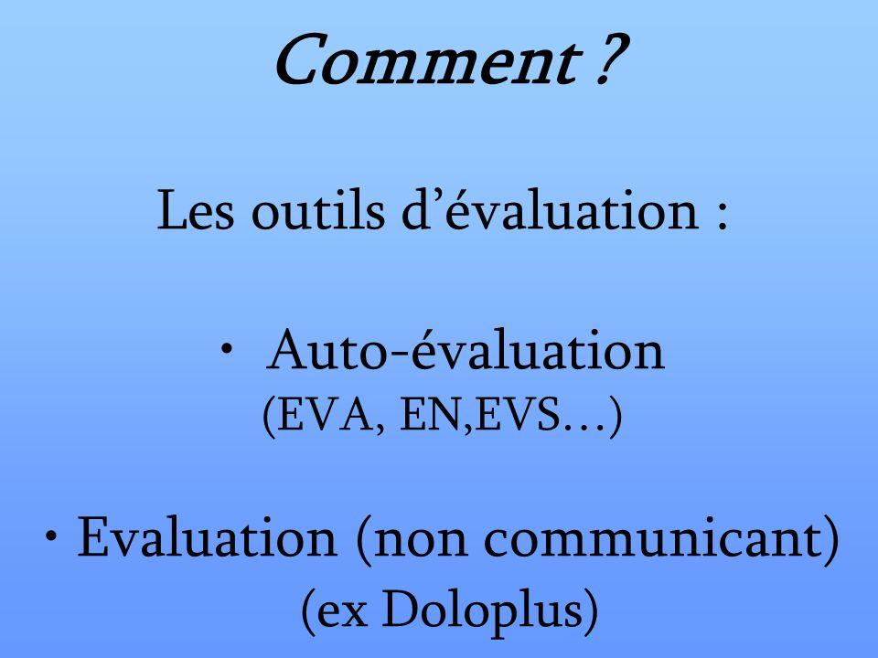 Comment ? Les outils dévaluation : Auto-évaluation (EVA, EN,EVS…) Evaluation (non communicant) (ex Doloplus)